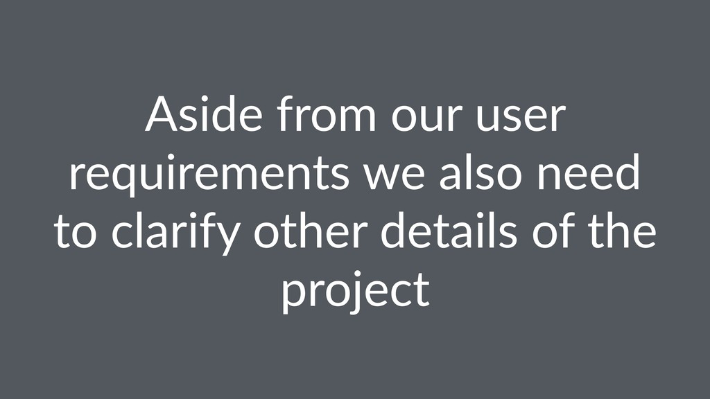 Aside from our user requirements we also need t...