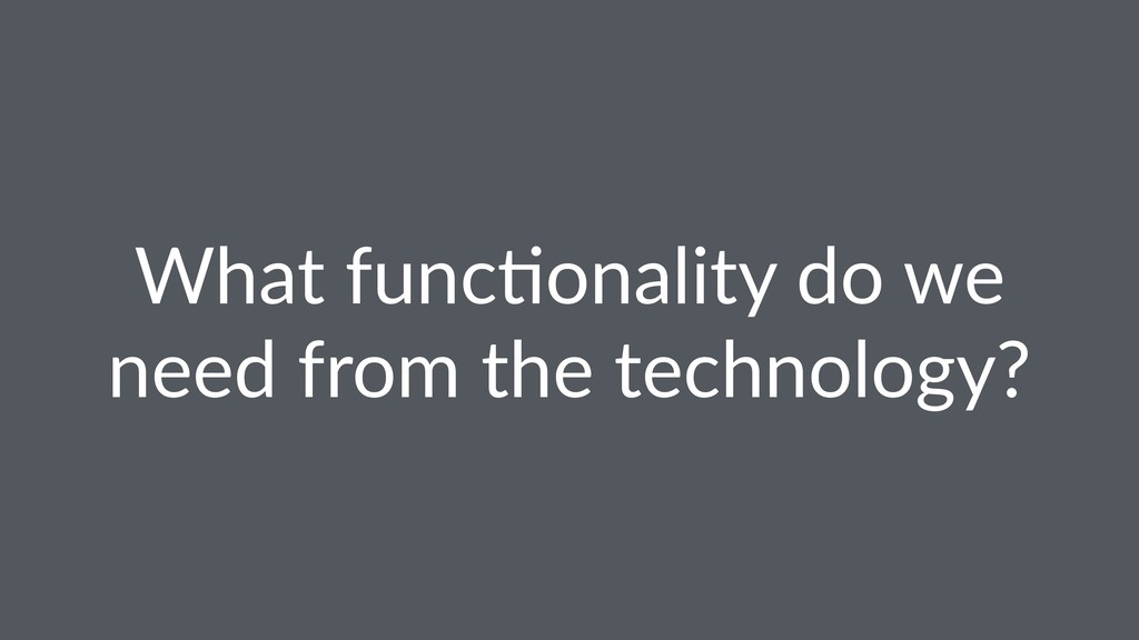 What func(onality do we need from the technolog...