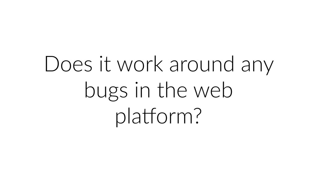 Does it work around any bugs in the web plaiorm?