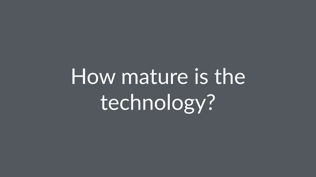 How mature is the technology?