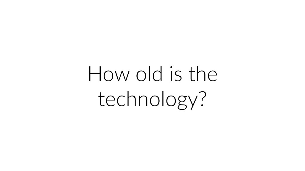 How old is the technology?