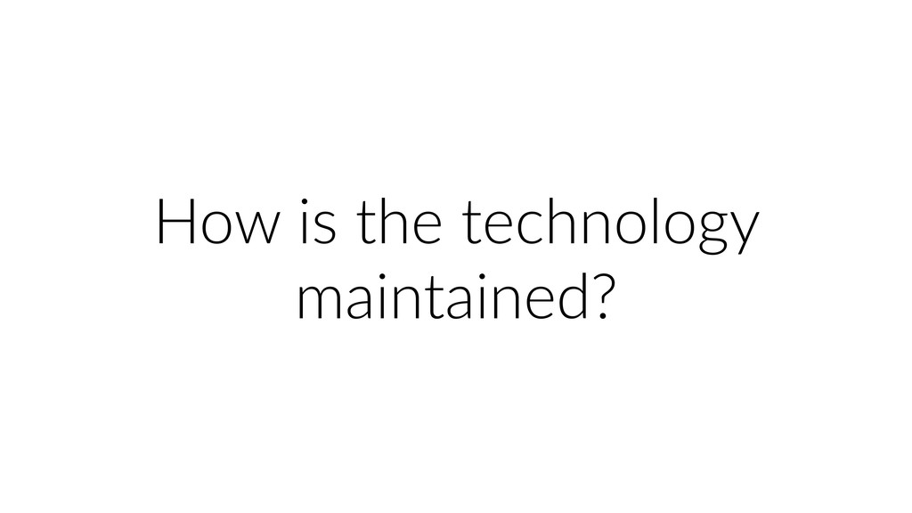 How is the technology maintained?