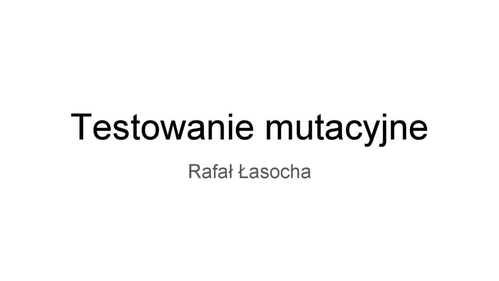 Testowanie mutacyjne Rafał Łasocha
