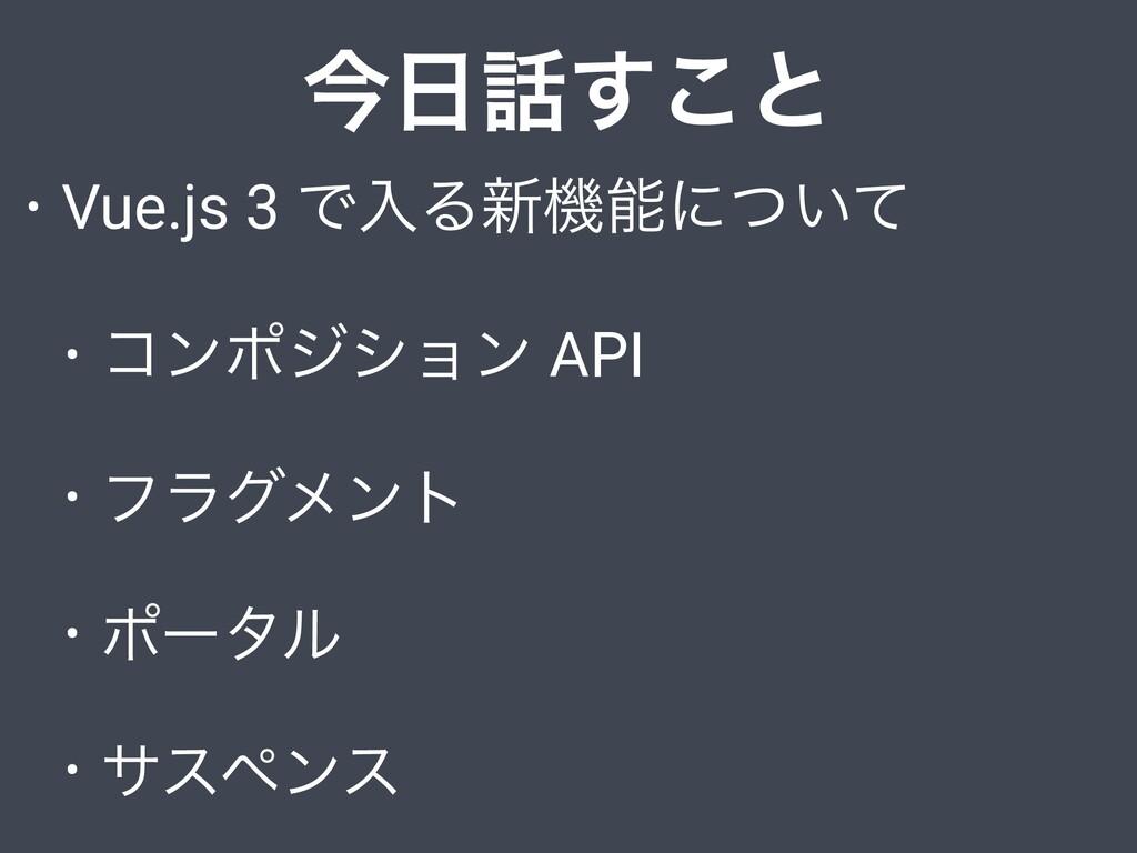 ࠓ͢͜ͱ • Vue.js 3 ͰೖΔ৽ػʹ͍ͭͯ • ίϯϙδγϣϯ API • ϑϥ...