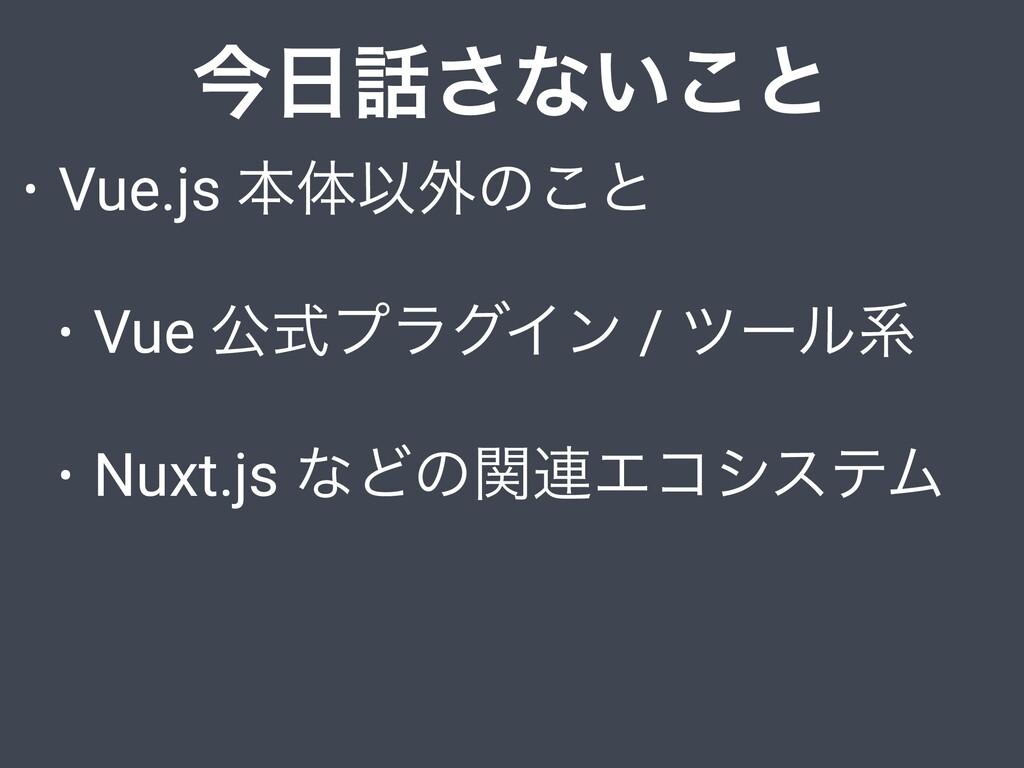 ࠓ͞ͳ͍͜ͱ • Vue.js ຊମҎ֎ͷ͜ͱ • Vue ެࣜϓϥάΠϯ / πʔϧܥ ...