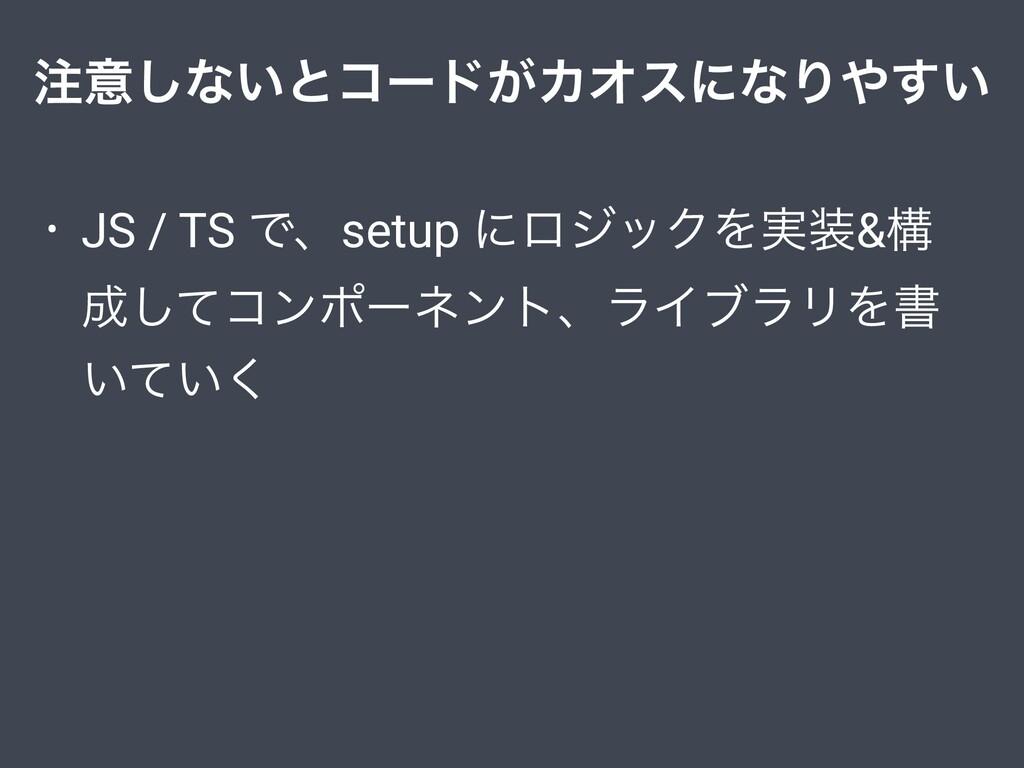 ҙ͠ͳ͍ͱίʔυ͕ΧΦεʹͳΓ͍͢ • JS / TS Ͱɺsetup ʹϩδοΫΛ࣮&...