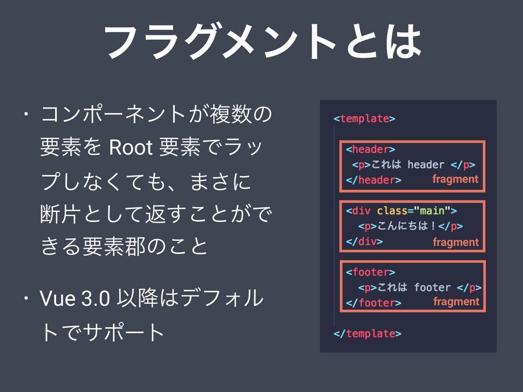 ϑϥάϝϯτͱ • ίϯϙʔωϯτ͕ෳͷ ཁૉΛ Root ཁૉͰϥο ϓ͠ͳͯ͘ɺ·͞...