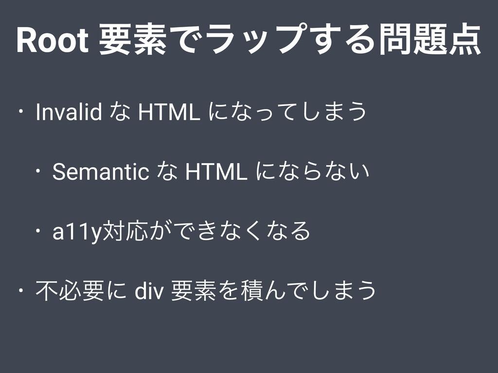 Root ཁૉͰϥοϓ͢Δ • Invalid ͳ HTML ʹͳͬͯ͠·͏ • Sem...