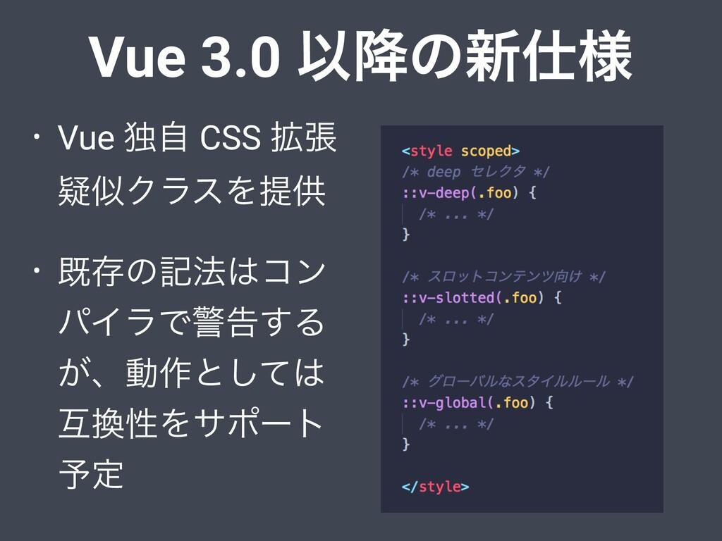 Vue 3.0 Ҏ߱ͷ৽༷ • Vue ಠࣗ CSS ֦ு ٙΫϥεΛఏڙ • طଘͷه๏...