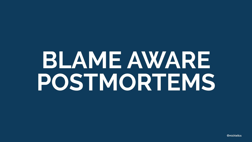 @michieltcs BLAME AWARE   POSTMORTEMS
