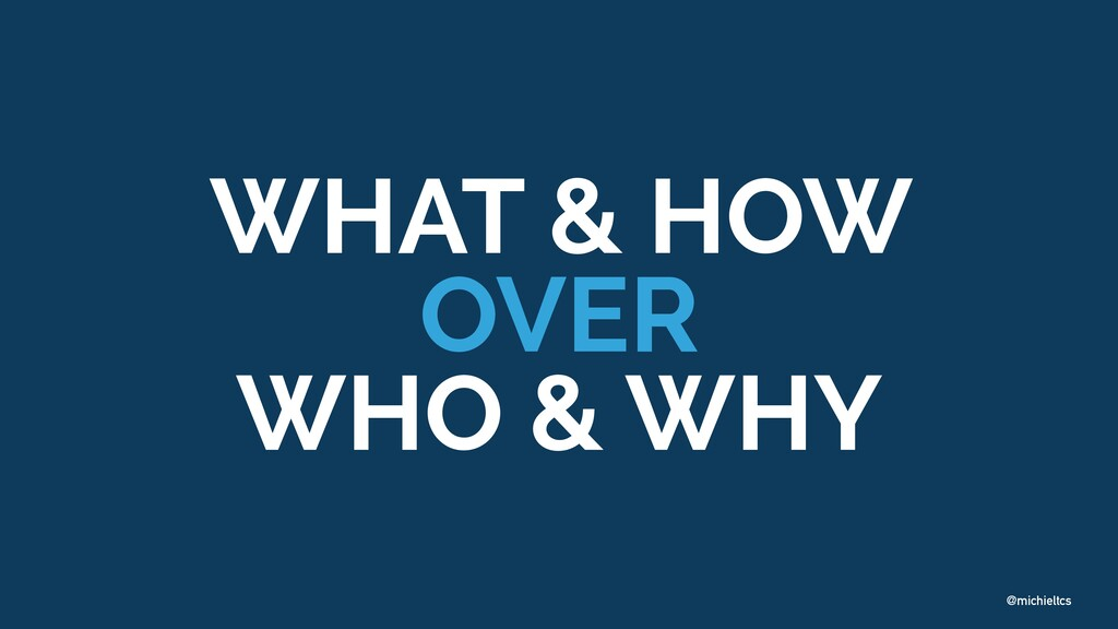 @michieltcs WHAT & HOW   OVER   WHO & WHY