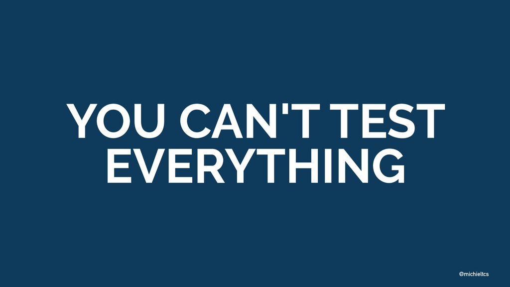 @michieltcs YOU CAN'T TEST EVERYTHING