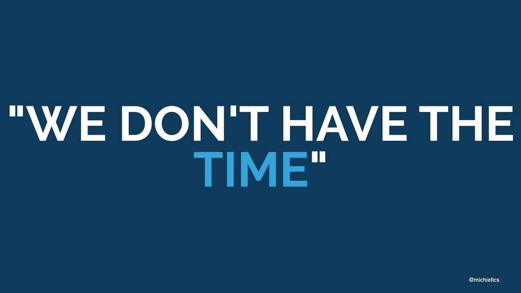 "@michieltcs ""WE DON'T HAVE THE TIME"""