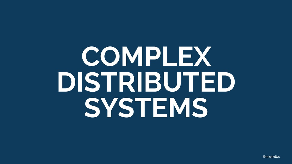 @michieltcs COMPLEX DISTRIBUTED SYSTEMS