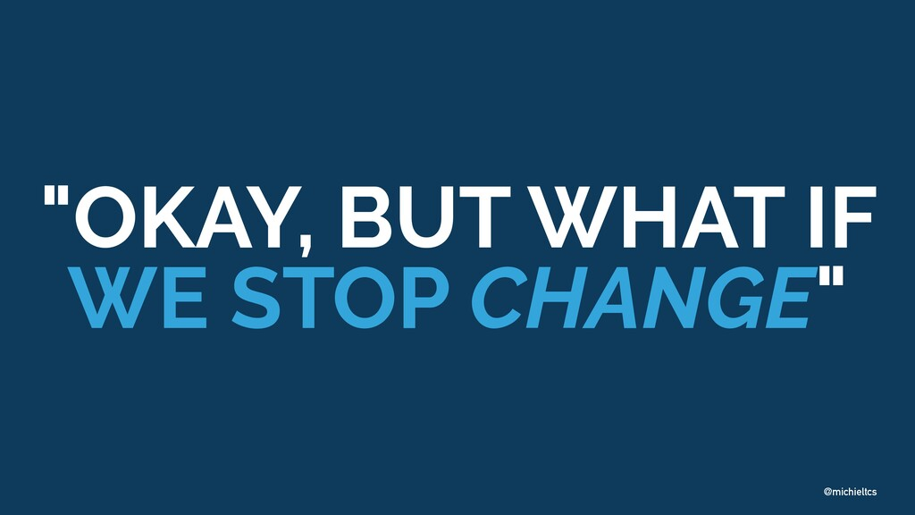 "@michieltcs ""OKAY, BUT WHAT IF WE STOP CHANGE"""