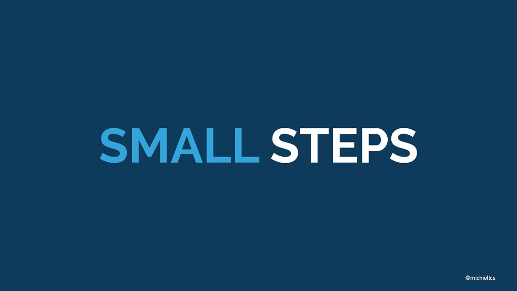 @michieltcs SMALL STEPS