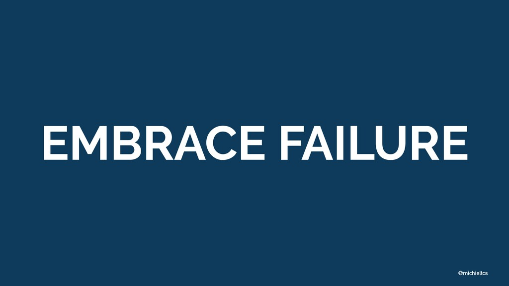 @michieltcs EMBRACE FAILURE
