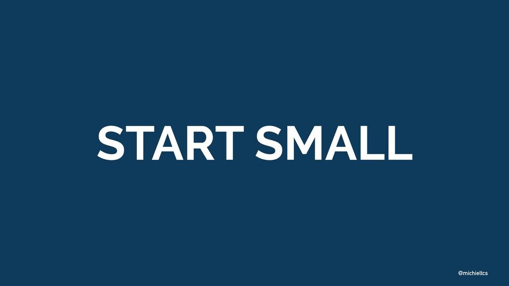 @michieltcs START SMALL