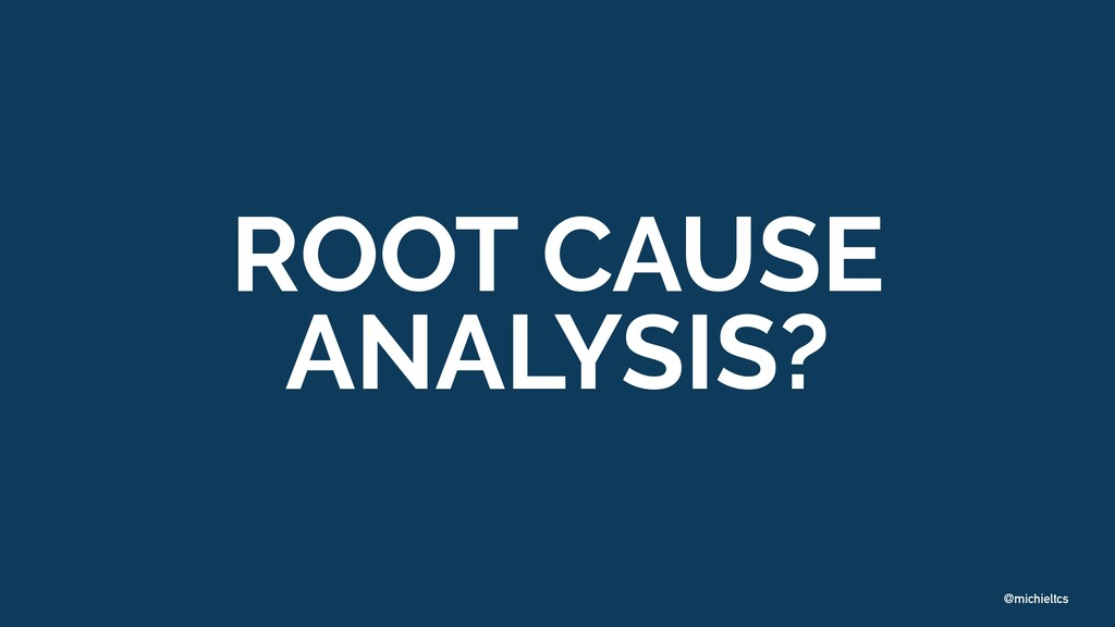 @michieltcs ROOT CAUSE ANALYSIS?