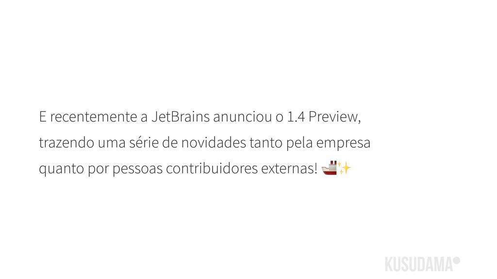 E recentemente a JetBrains anunciou o 1.4 Previ...