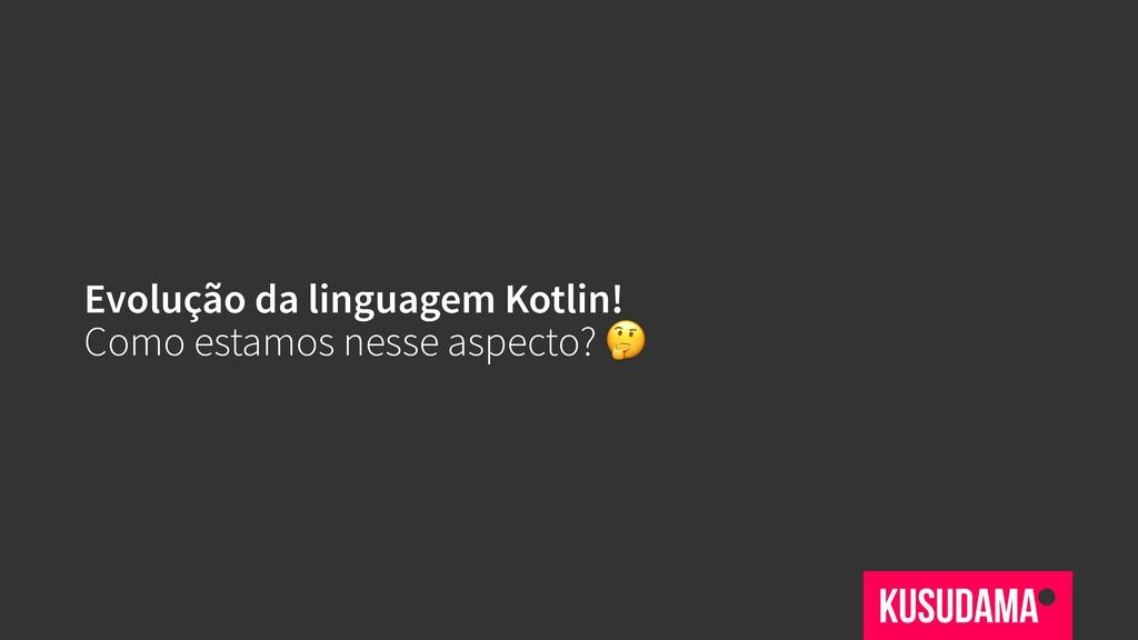 Evolução da linguagem Kotlin! Como estamos ness...