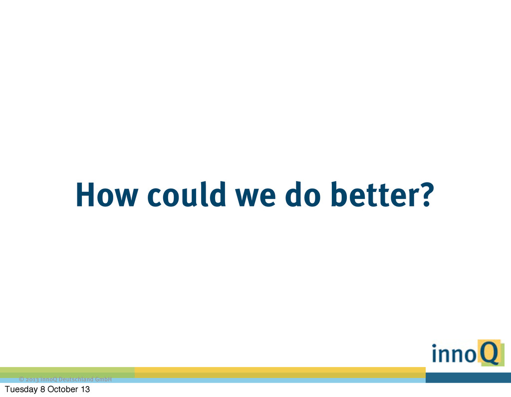 © 2013 innoQ Deutschland GmbH How could we do b...