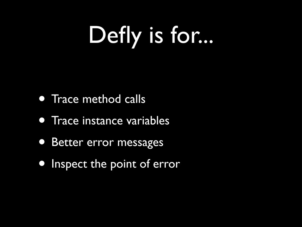 Defly is for... • Trace method calls • Trace ins...