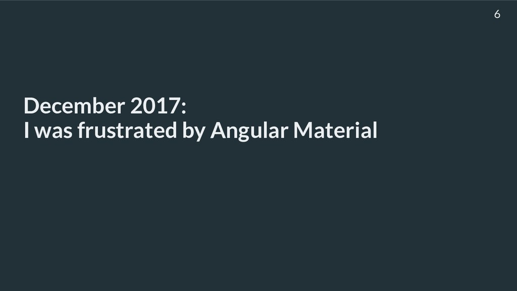 December 2017: I was frustrated by Angular Mat...