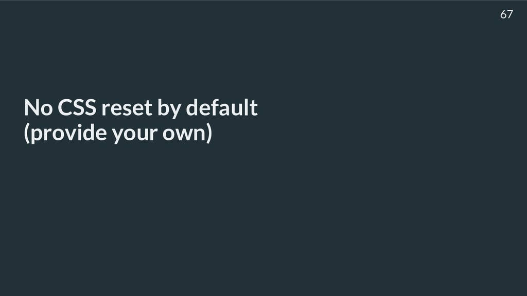 No CSS reset by default (provide your own) 67