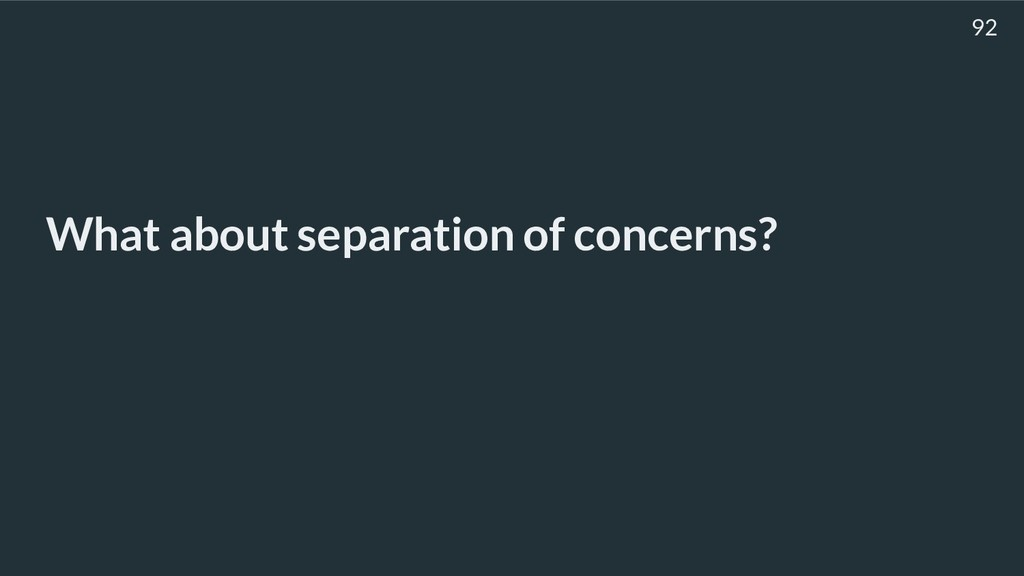 What about separation of concerns? 92
