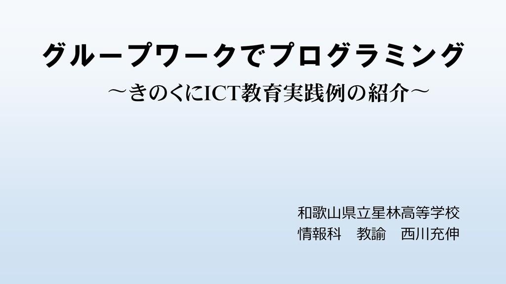 グループワークでプログラミング 〜きのくにICT教育実践例の紹介〜 和歌山県立星林高等学校 情...