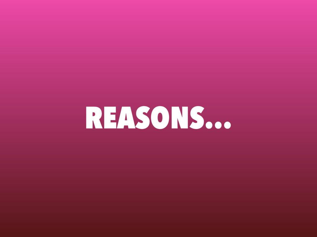 REASONS…