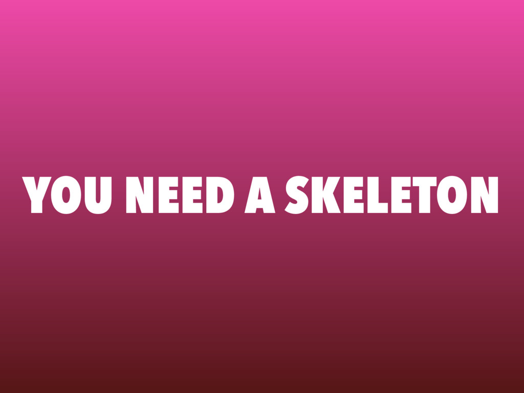YOU NEED A SKELETON
