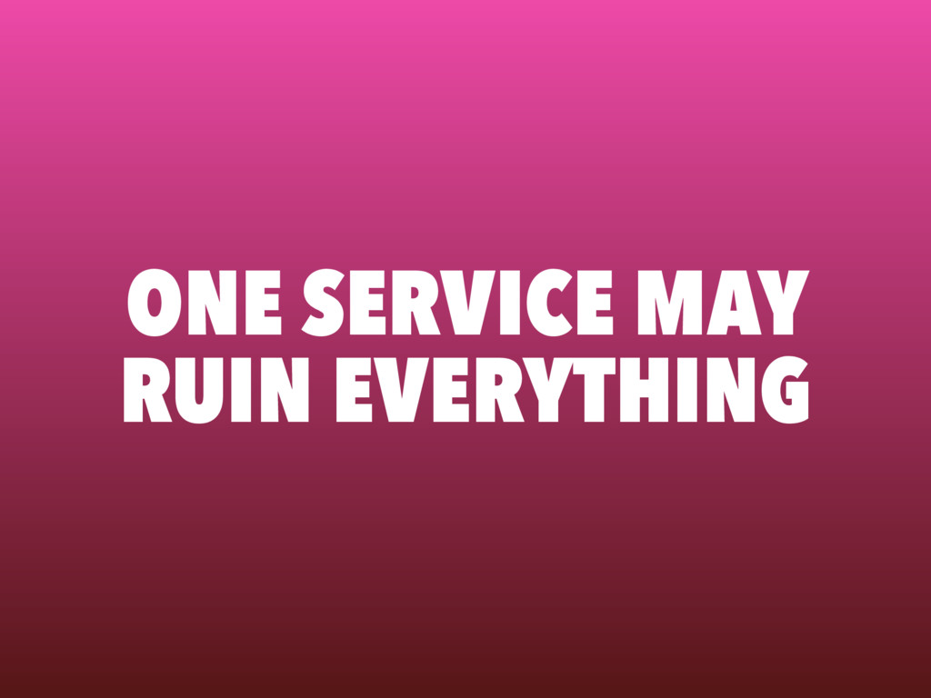 ONE SERVICE MAY RUIN EVERYTHING