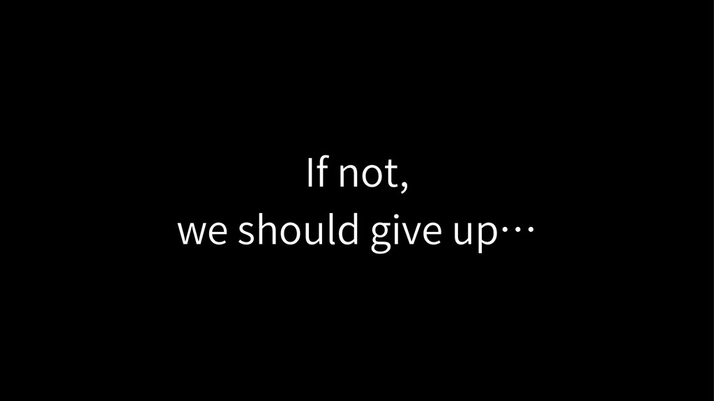 If not, we should give up…