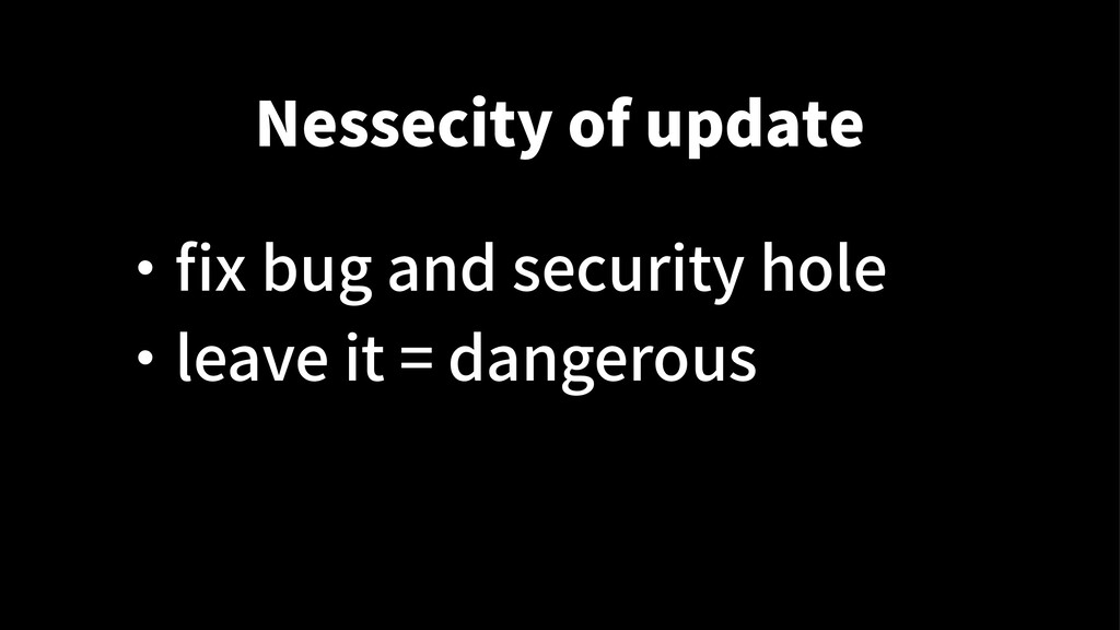 Nessecity of update ・ fix bug and security hole ...