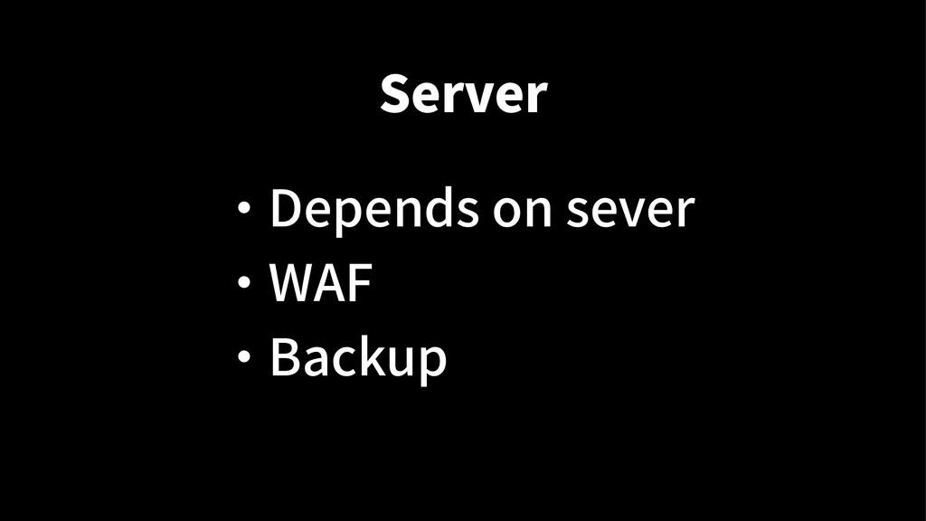 Server ・ Depends on sever ・ WAF ・ Backup