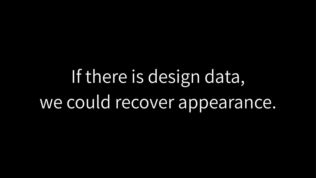 If there is design data, we could recover appea...