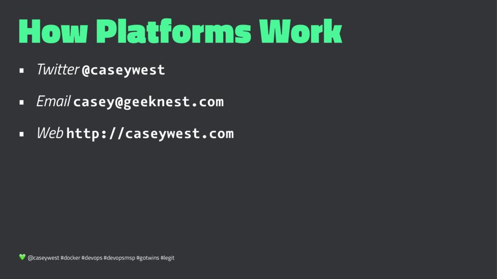 How Platforms Work • Twitter @caseywest • Email...