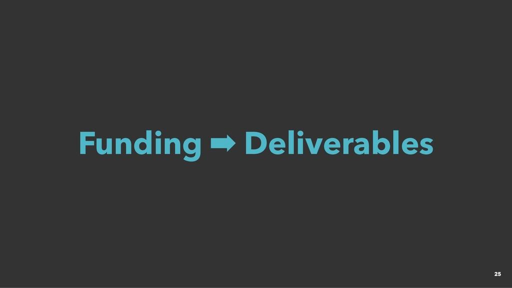 Funding ➡ Deliverables Funding ➡ Deliverables 25