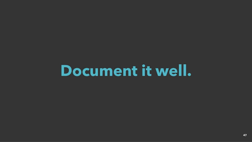 Document it well. Document it well. 47