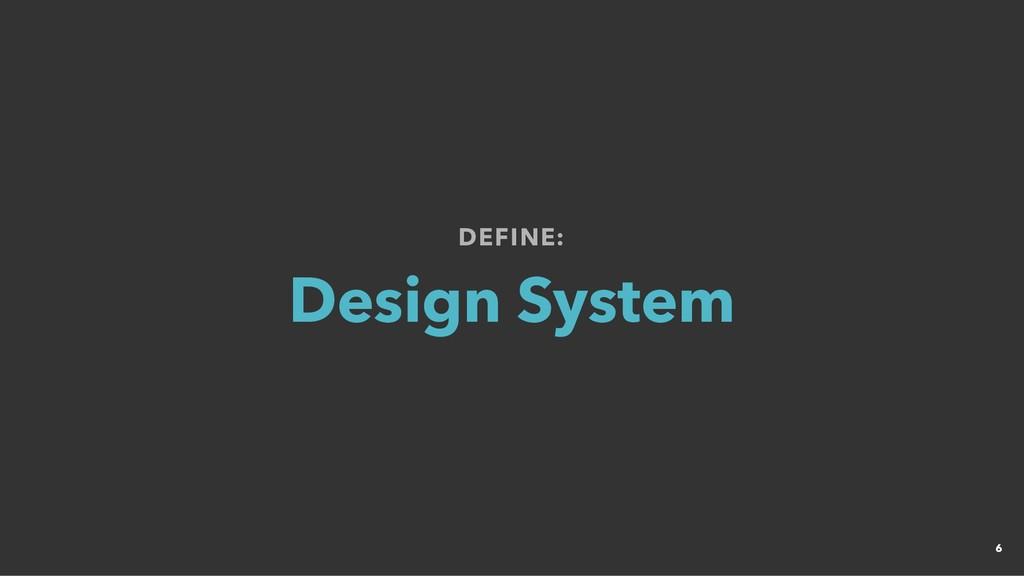DEFINE: DEFINE: Design System Design System 6