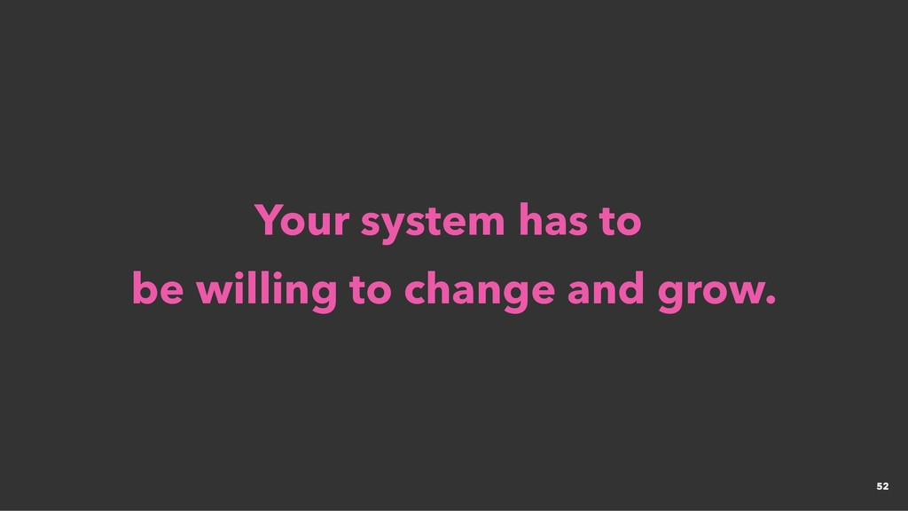 Your system has to Your system has to be willin...