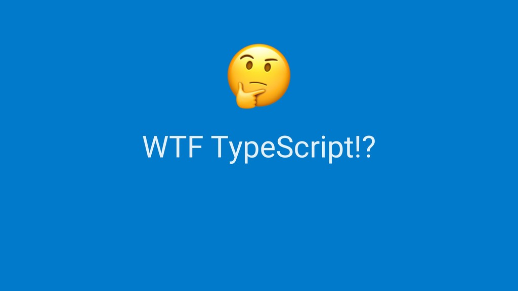WTF TypeScript!?