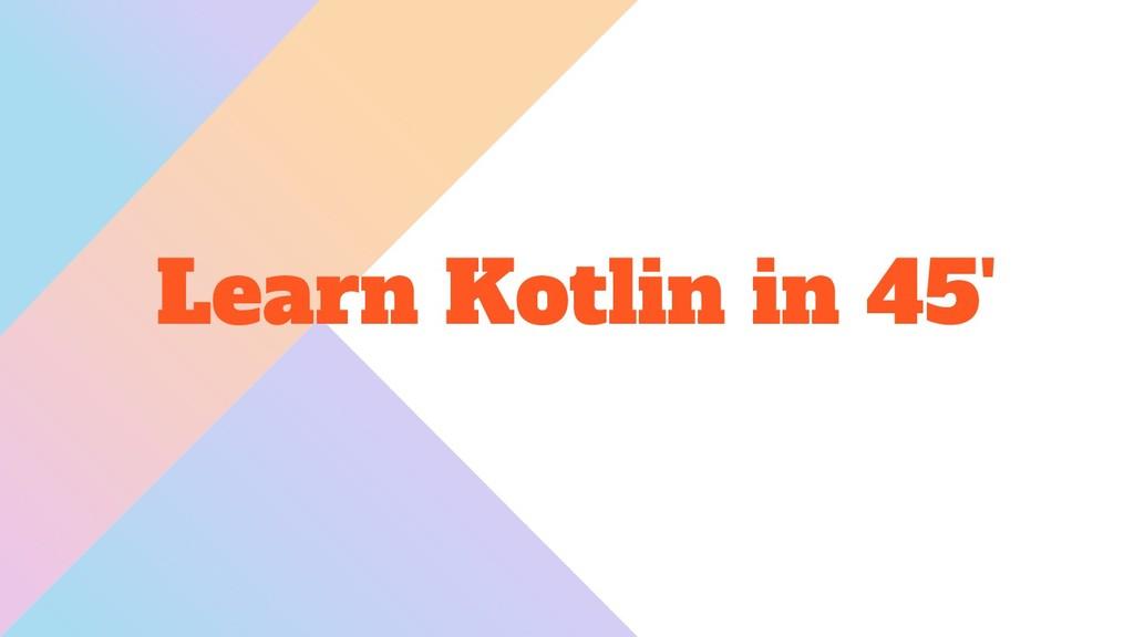 Learn Kotlin in 45'