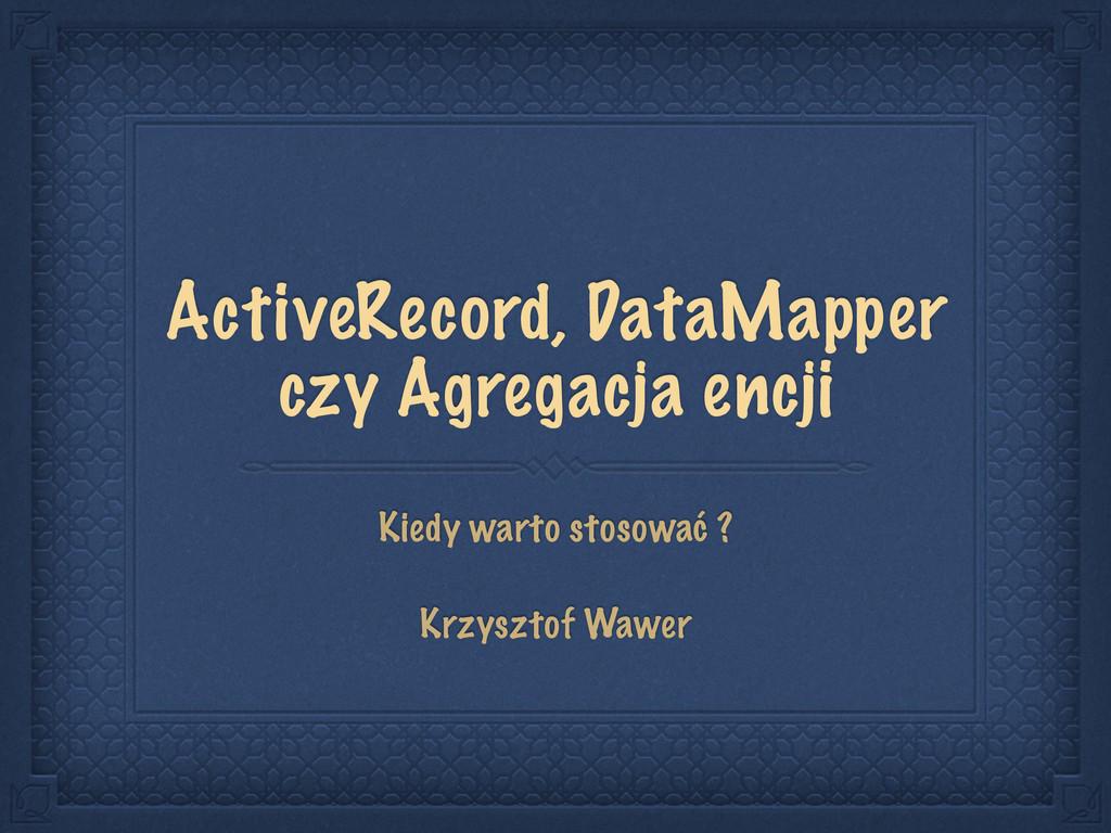 ActiveRecord, DataMapper czy Agregacja encji Ki...