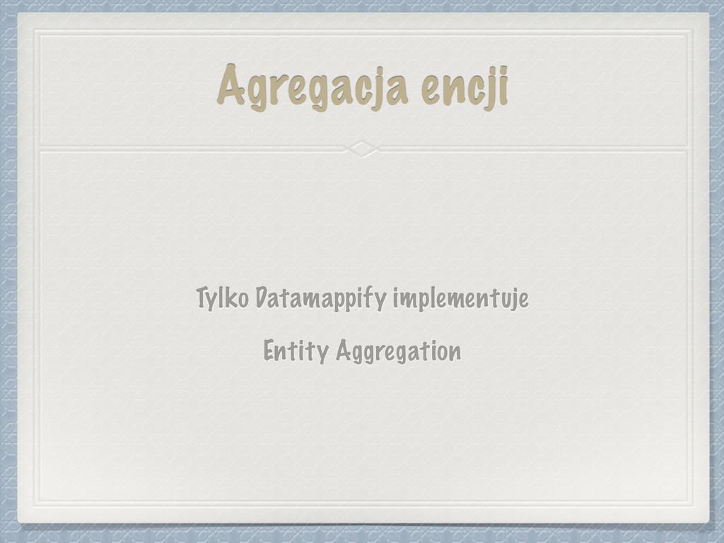 Agregacja encji Tylko Datamappify implementuje ...