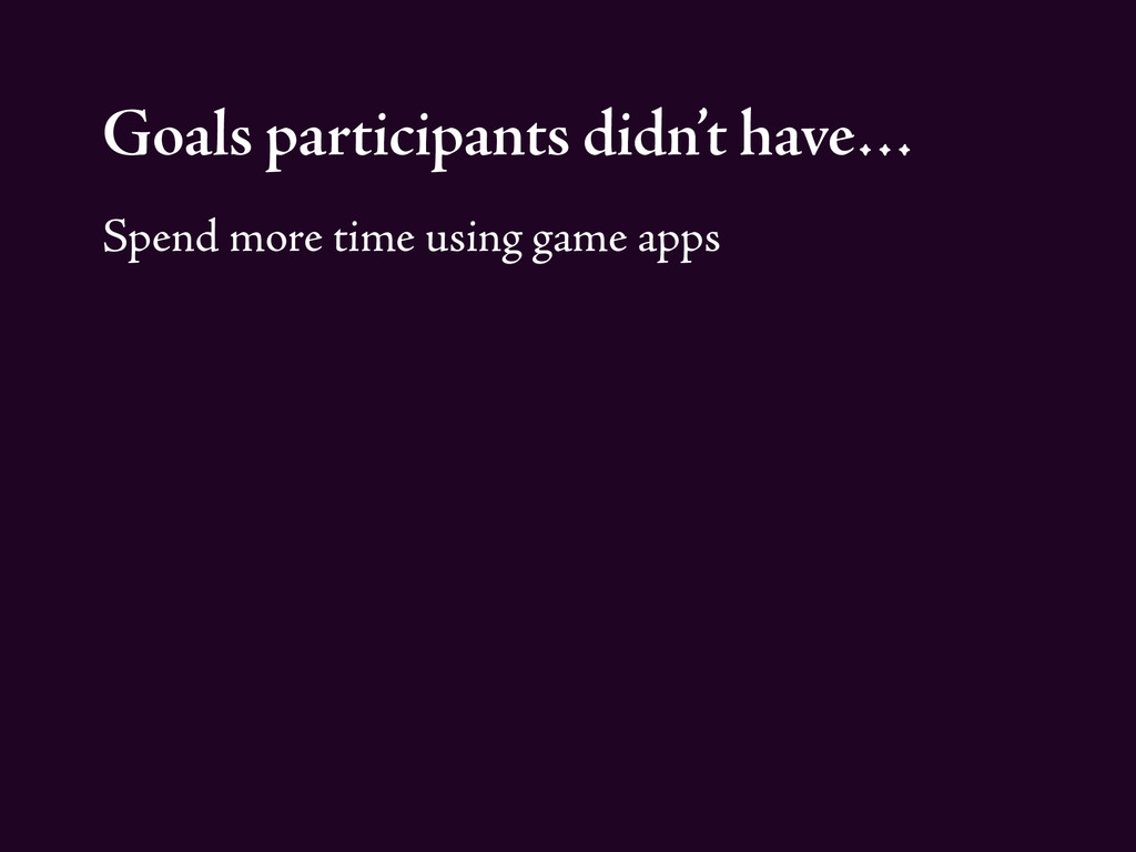Goals participants didn't have… Spend more time...