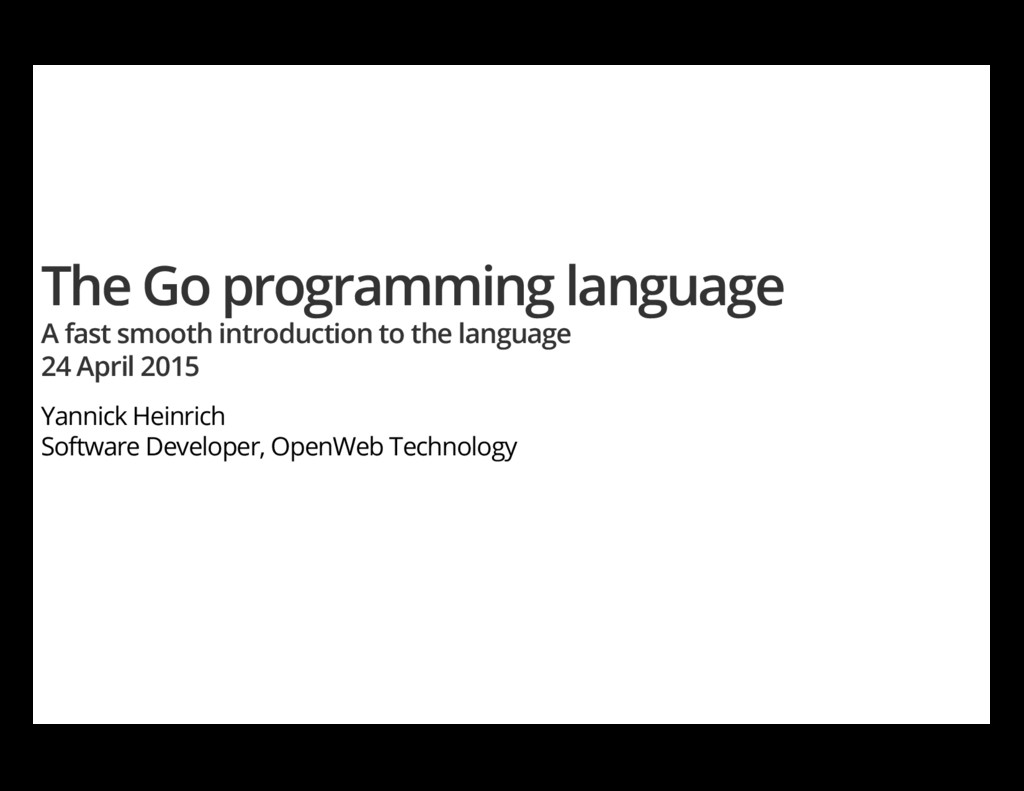 The Go programming language A fast smooth intro...