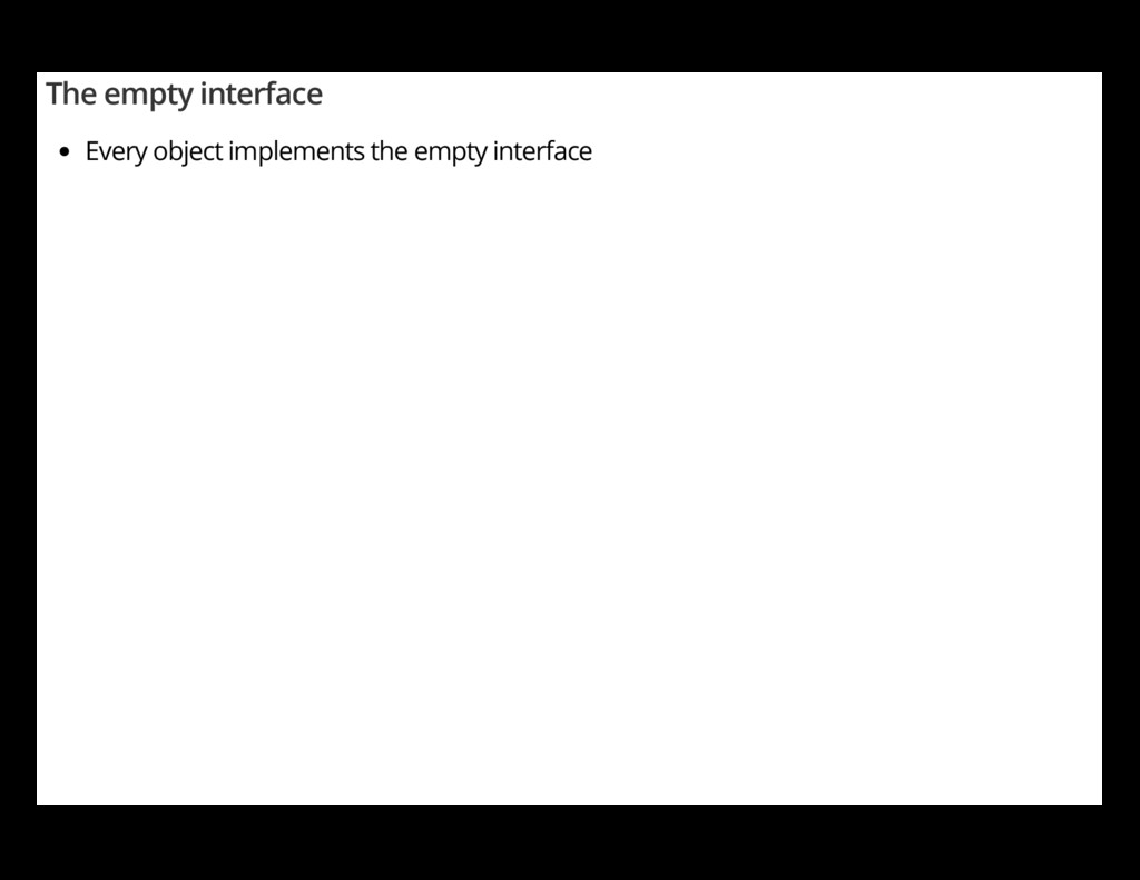 The empty interface Every object implements the...